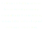 Golden Global Innovations has an uncompromising commitment to innovation, sustainability and go beyond customer satisfaction.