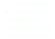 It is our moral obligation to share and enrich societies with high quality and sustainable products, while changing peoples lives.
